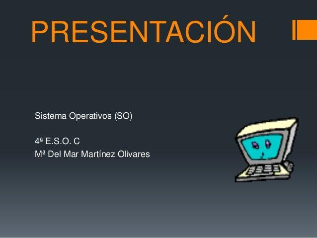 PRESENTACIÓN Sistema Operativos (SO) 4ª E.S.O. C Mª Del Mar Martínez Olivares