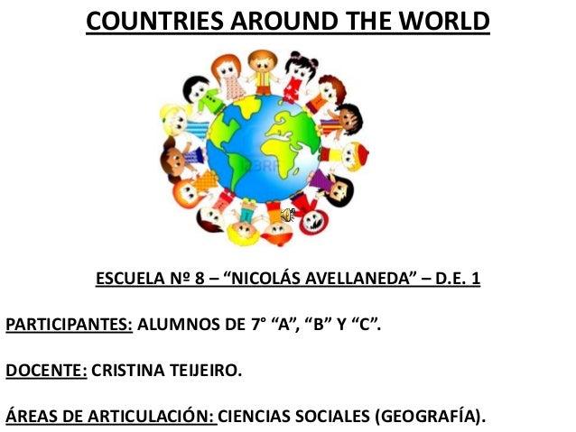 "COUNTRIES AROUND THE WORLD  ESCUELA Nº 8 – ""NICOLÁS AVELLANEDA"" – D.E. 1 PARTICIPANTES: ALUMNOS DE 7° ""A"", ""B"" Y ""C"". DOCE..."