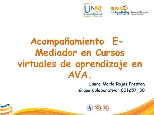 Acompañamiento E- Mediador en Cursos virtuales de aprendizaje en AVA. Laura María Rojas Prestan Grupo Colaborativo: 601257...