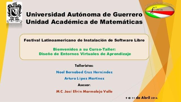 Universidad Autónoma de Guerrero Unidad Académica de Matemáticas Talleristas: Noel Bernabed Cruz Hernández Arturo López Ma...