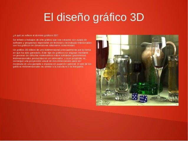 El diseño gráfico 3D  ¿A qué se refiere el término gráficos 3D?  Se refiere a trabajos de arte gráfico que son creados con...