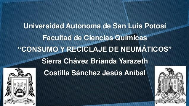 """Universidad Autónoma de San Luis Potosí  Facultad de Ciencias Químicas  """"CONSUMO Y RECICLAJE DE NEUMÁTICOS""""  Sierra Chávez..."""