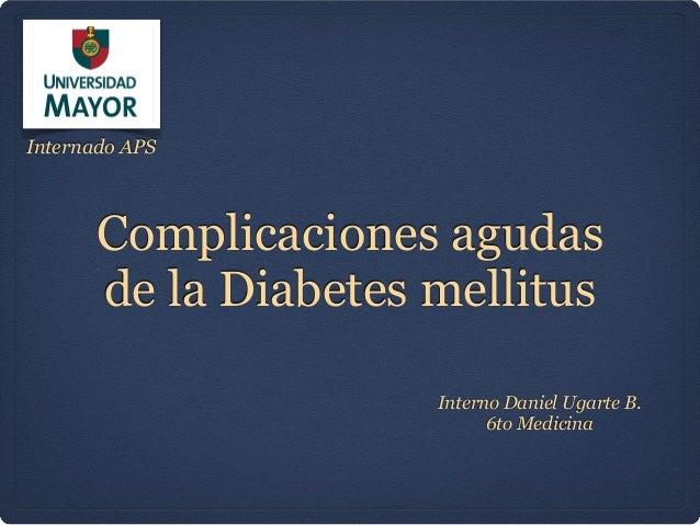 Complicaciones agudas de la Diabetes mellitus Interno Daniel Ugarte B. 6to Medicina Internado APS
