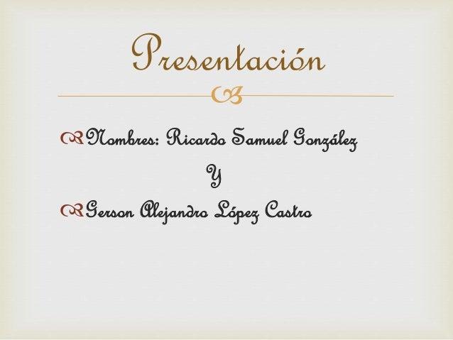  Presentación Nombres: Ricardo Samuel González Y Gerson Alejandro López Castro