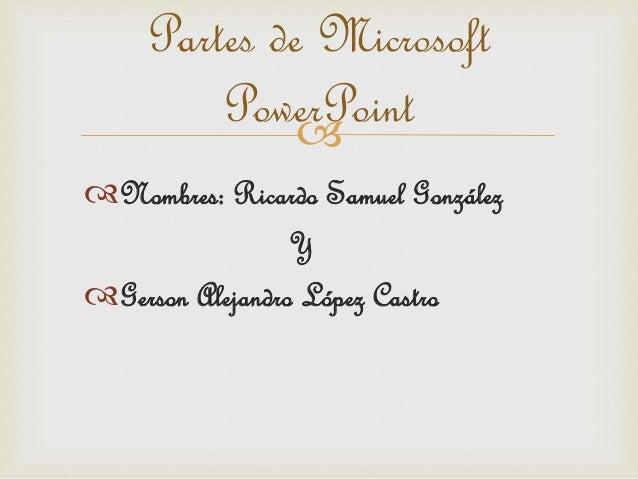  Partes de Microsoft PowerPoint Nombres: Ricardo Samuel González Y Gerson Alejandro López Castro