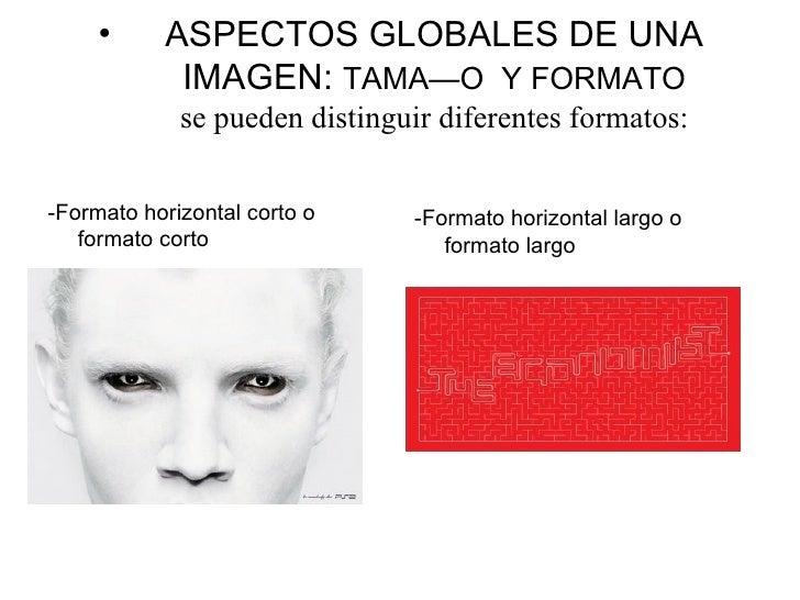 <ul><li>ASPECTOS GLOBALES DE UNA IMAGEN:  TAMAÑO  Y FORMATO se pueden distinguir diferentes formatos: </li></ul><ul><li>-F...