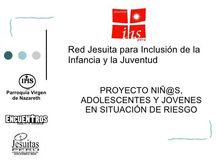 PROYECTO NIÑ@S, ADOLESCENTES Y JOVENES EN SITUACIÓN DE RIESGO Red Jesuita para Inclusión de la Infancia y la Juventud  Par...