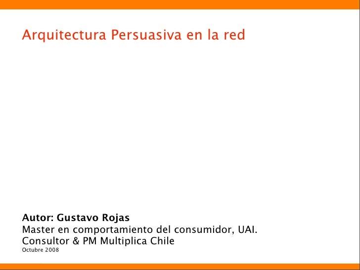 Arquitectura Persuasiva en la red     Autor: Gustavo Rojas Master en comportamiento del consumidor, UAI. Consultor & PM Mu...