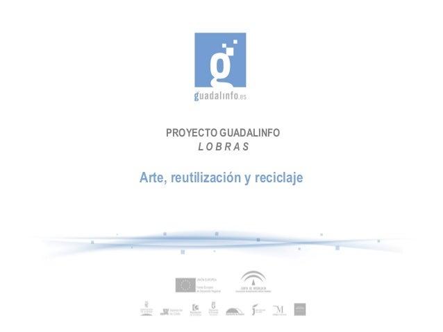 PROYECTO GUADALINFO L O B R A S Arte, reutilización y reciclaje