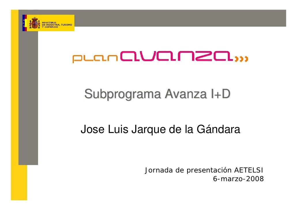 Subprograma Avanza I+D  Jose Luis Jarque de la Gándara               Jornada de presentación AETELSI                      ...
