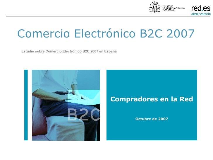 Comercio Electrónico B2C 2007 Estudio sobre Comercio Electrónico B2C 2007 en España Compradores en la Red Octubre de 2007