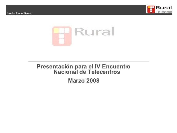 Banda Ancha Rural Presentación para el IV Encuentro Nacional de Telecentros Marzo 2008
