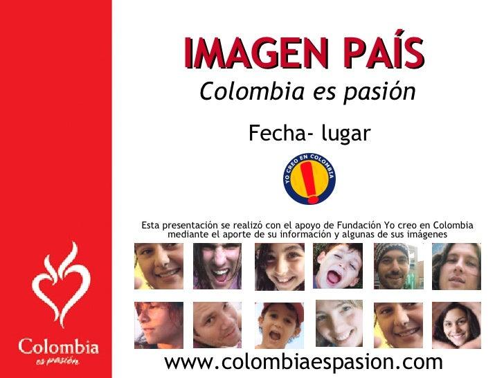 IMAGEN PAÍS   Colombia es pasión Fecha- lugar Esta presentación se realizó con el apoyo de Fundación Yo creo en Colombia m...