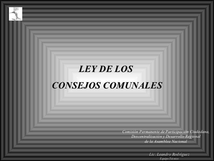 LEY DE LOS  CONSEJOS COMUNALES  Comisión Permanente  d e Participación Ciudadana, Descentralización y Desarrollo Regional...