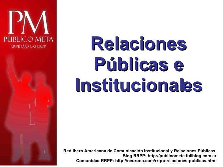 Red Ibero Americana de Comunicación Institucional y Relaciones Públicas. Blog RRPP: http://publicometa.fullblog.com.ar Com...
