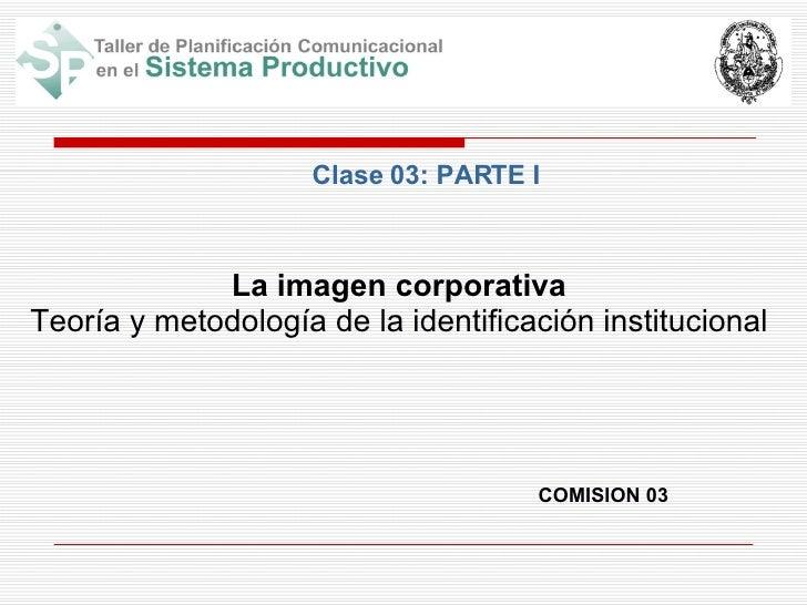 COMISION 03 La imagen corporativa Teoría y metodología de la identificación institucional Clase 03: PARTE I