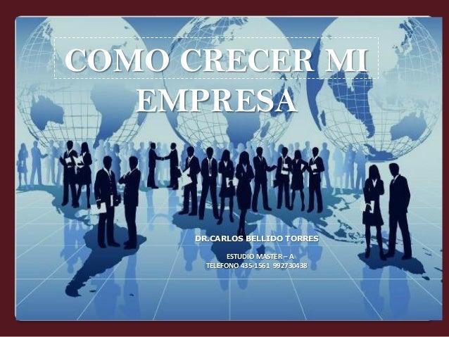 COMO CRECER MI EMPRESA  DR.CARLOS BELLIDO TORRES ESTUDIO MASTER – A TELEFONO 435-1561 992730438
