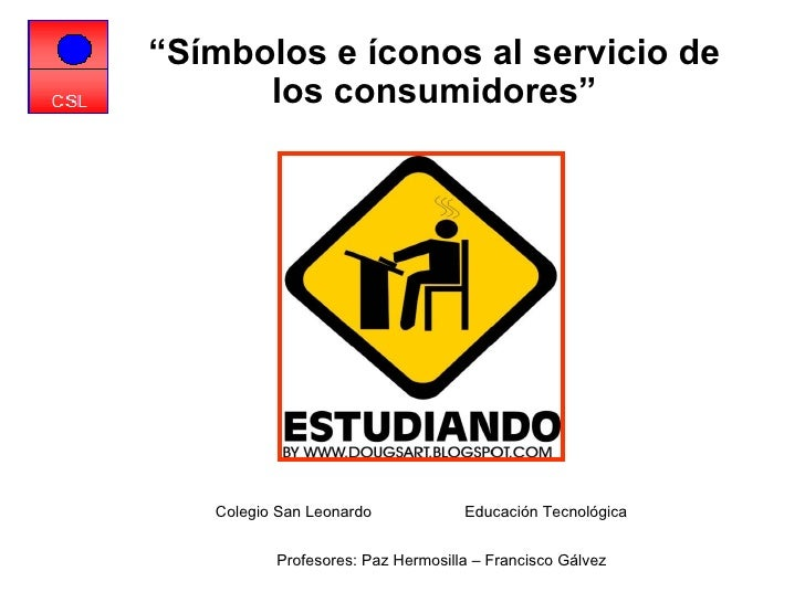 "Colegio San Leonardo  Educación Tecnológica  Profesores: Paz Hermosilla – Francisco Gálvez   "" Símbolos e íconos al servic..."