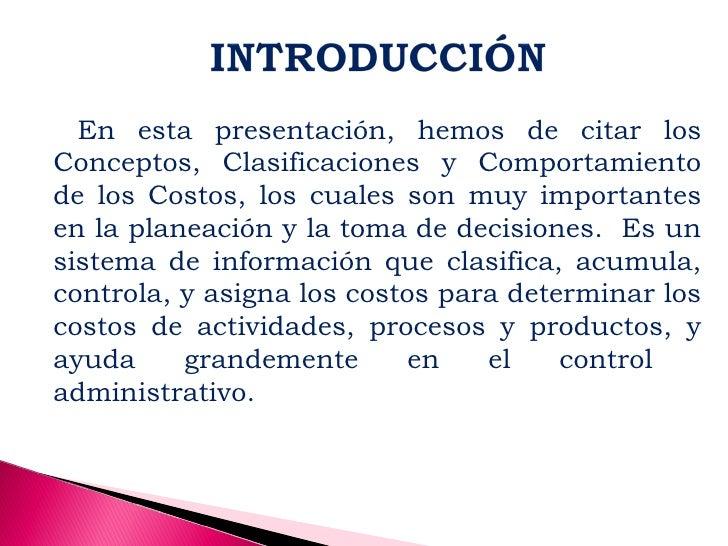 En esta presentación, hemos de citar losConceptos, Clasificaciones y Comportamientode los Costos, los cuales son muy impor...