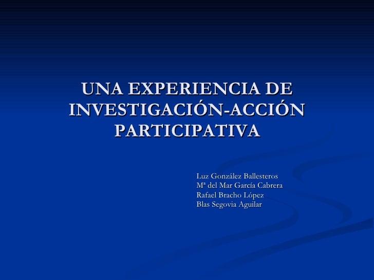 UNA EXPERIENCIA DE INVESTIGACIÓN-ACCIÓN PARTICIPATIVA Luz González Ballesteros  Mª del Mar García Cabrera Rafael Bracho Ló...