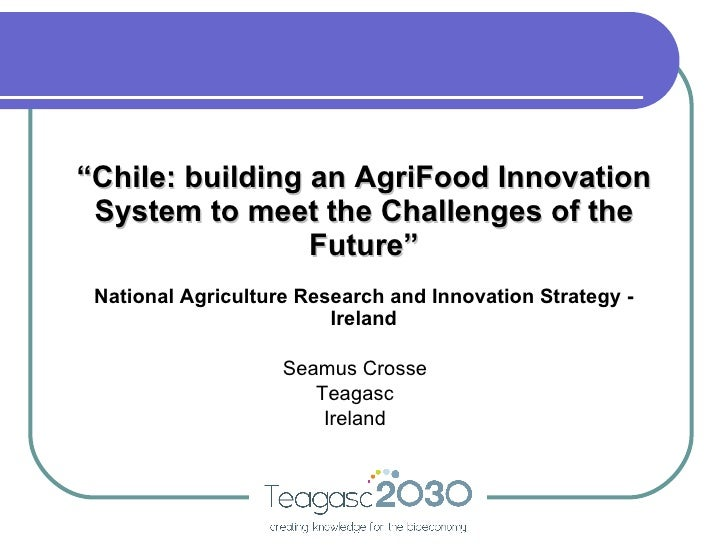 """"""" Chile: building an AgriFood Innovation System to meet the Challenges of the Future"""" Seamus Crosse Teagasc Ireland Nation..."""