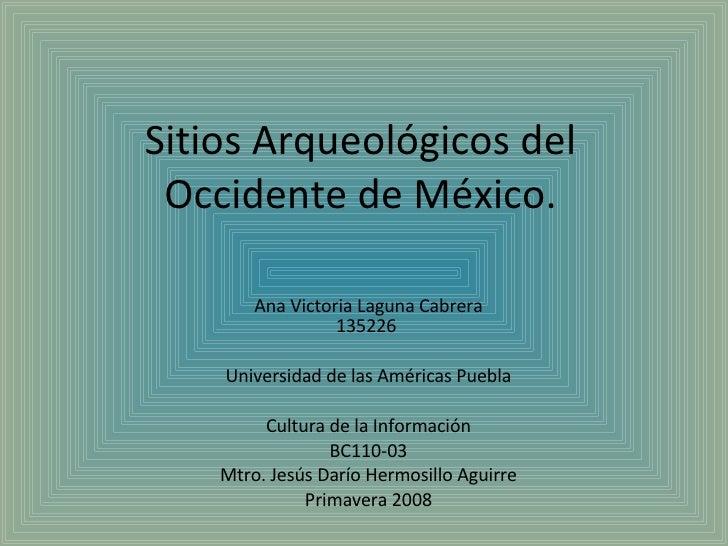 Sitios Arqueológicos del Occidente de México. Ana Victoria Laguna Cabrera 135226  Universidad de las Américas Puebla Cultu...