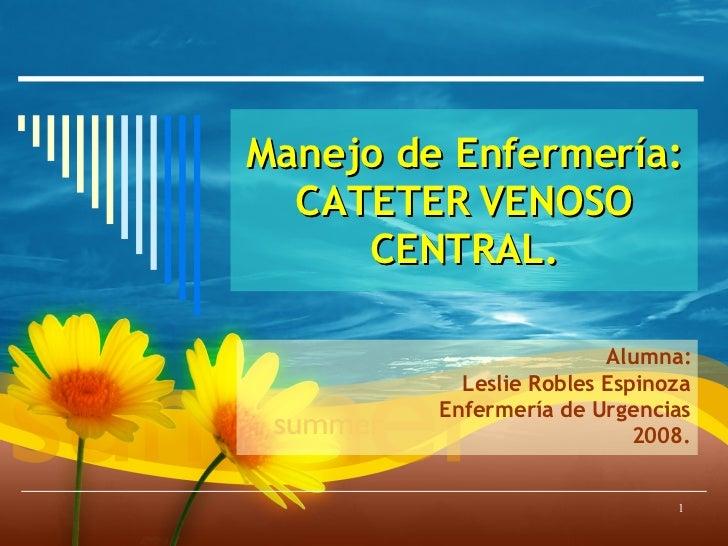 Manejo de Enfermería: CATETER VENOSO CENTRAL. Alumna: Leslie Robles Espinoza Enfermería de Urgencias 2008.