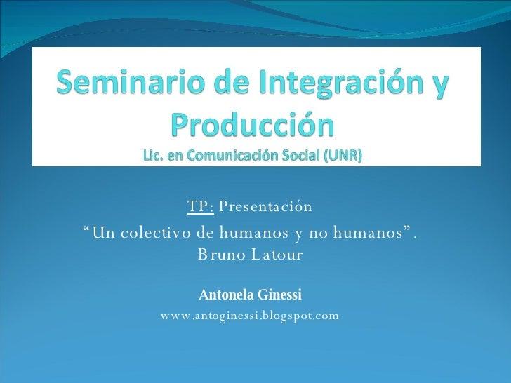 """TP:  Presentación """" Un colectivo de humanos y no humanos"""". Bruno Latour Antonela Ginessi www.antoginessi.blogspot.com"""