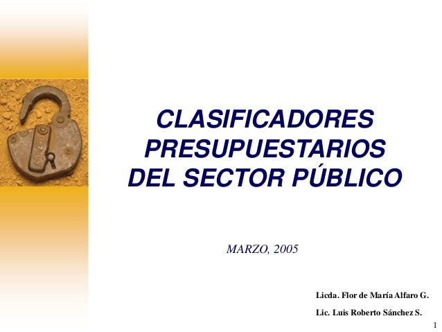 1 CLASIFICADORES PRESUPUESTARIOS DEL SECTOR PÚBLICO MARZO, 2005 Licda. Flor de María Alfaro G. Lic. Luis Roberto Sánchez S.