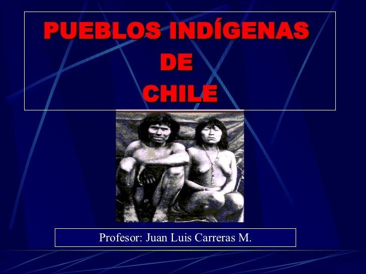 PUEBLOS INDÍGENAS  DE  CHILE Profesor: Juan Luis Carreras M.