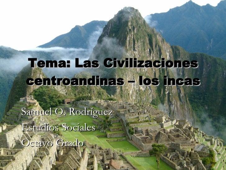 Tema: Las Civilizaciones centroandinas – los incas Samuel O. Rodríguez Estudios Sociales Octavo Grado