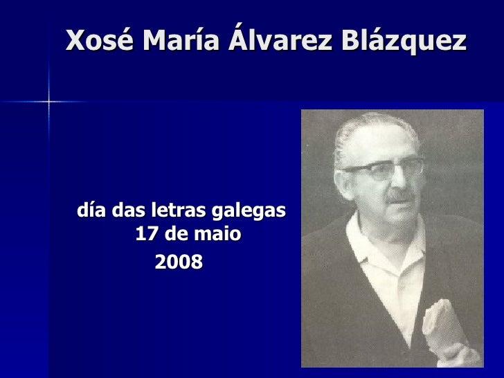 Xosé María Álvarez Blázquez <ul><li>día das letras galegas 17 de maio </li></ul><ul><li>2008 </li></ul>