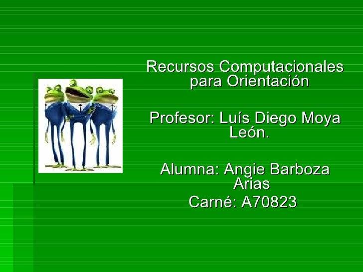 <ul><li>Recursos Computacionales para Orientación  </li></ul><ul><li>Profesor: Luís Diego Moya León.  </li></ul><ul><li>Al...