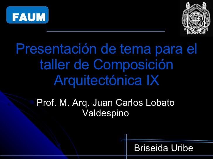 Presentación de tema para el taller de Composición Arquitectónica IX Briseida Uribe Prof. M. Arq. Juan Carlos Lobato Valde...