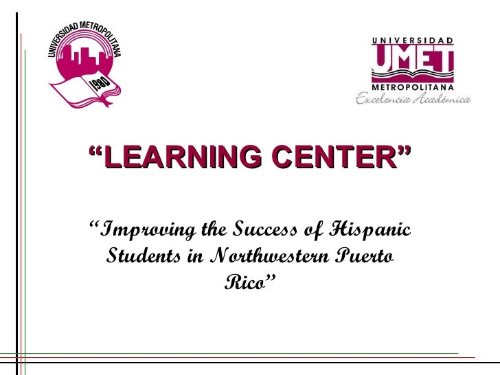 """"""" LEARNING CENTER"""" """" Improving the Success of Hispanic Students in Northwestern Puerto Rico"""""""