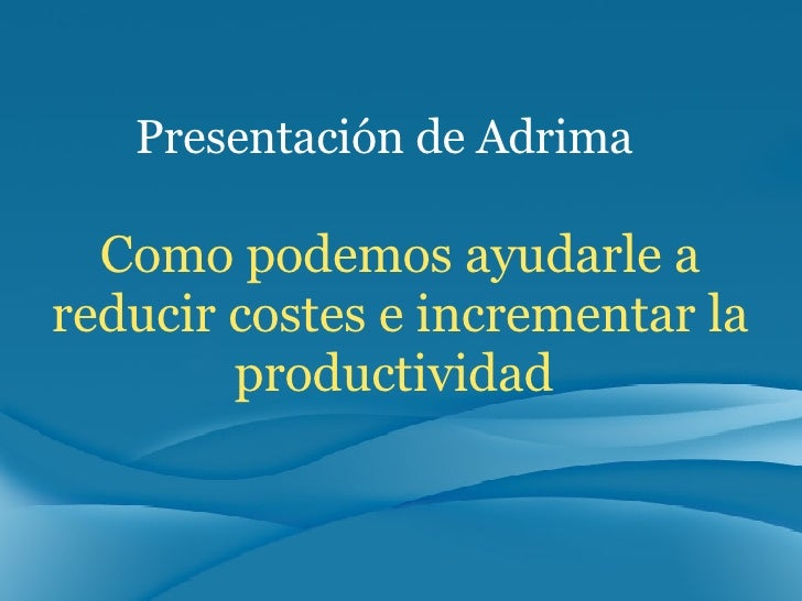 Como podemos ayudarle a reducir costes e incrementar la productividad  Presentación de Adrima
