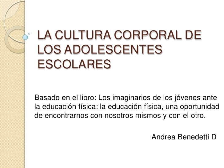 LA CULTURA CORPORAL DE LOS ADOLESCENTES ESCOLARES <br />Basado en el libro: Los imaginarios de los jóvenes ante la educaci...