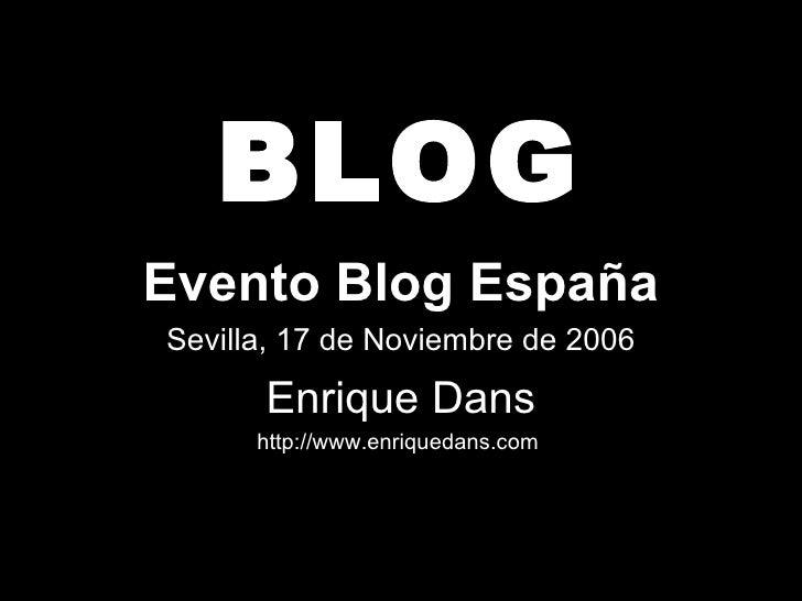 BLOG Evento Blog España Sevilla, 17 de Noviembre de 2006 Enrique Dans http://www.enriquedans.com