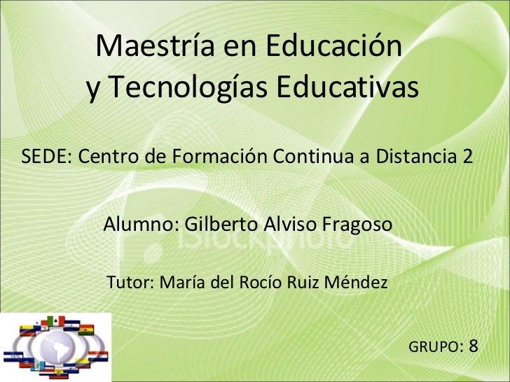 Maestría en Educación  y Tecnologías Educativas SEDE: Centro de Formación Continua a Distancia 2 Alumno: Gilberto Alviso F...
