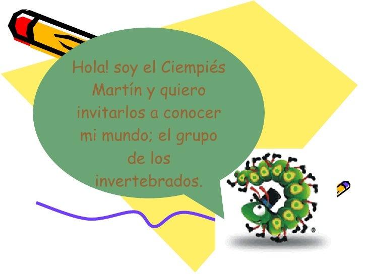 Hola! soy el Ciempiés Martín y quiero invitarlos a conocer mi mundo; el grupo de los invertebrados.