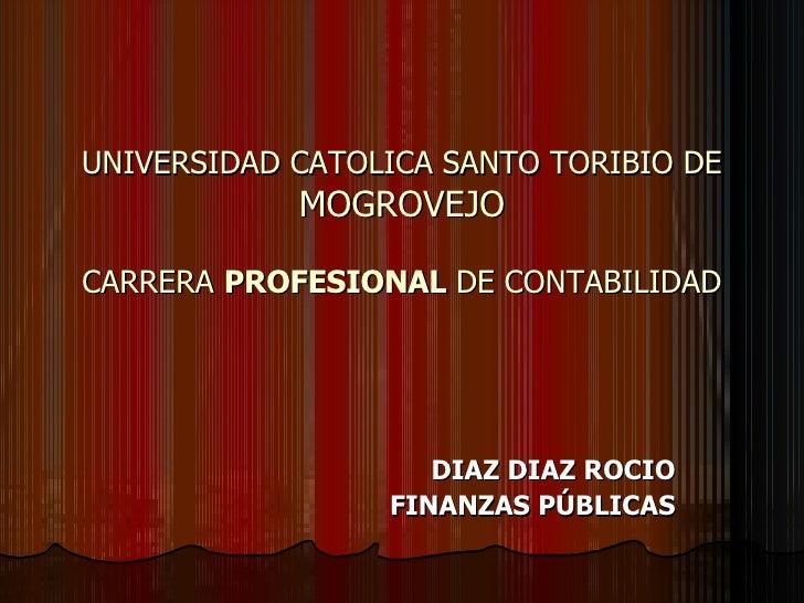 UNIVERSIDAD CATOLICA SANTO TORIBIO DE  MOGROVEJO CARRERA  PROFESIONAL  DE CONTABILIDAD DIAZ DIAZ ROCIO FINANZAS PÚBLICAS