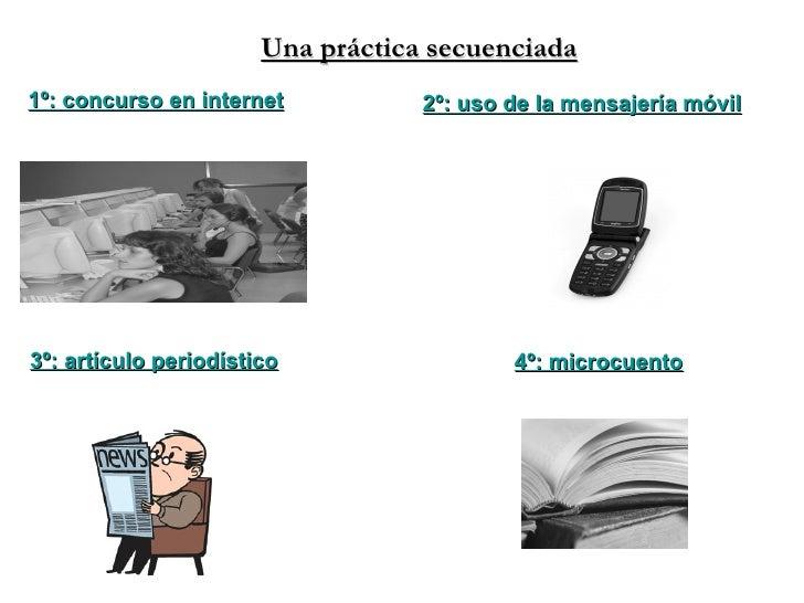 4º: microcuento 3º: artículo periodístico 1º: concurso en internet 2º: uso de la mensajería móvil Una práctica secuenciada