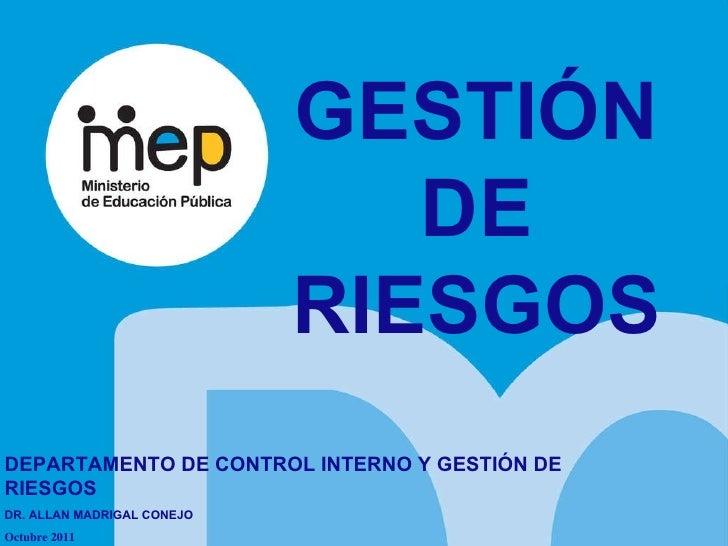 GESTIÓN DE RIESGOS DEPARTAMENTO DE CONTROL INTERNO Y GESTIÓN DE RIESGOS DR. ALLAN MADRIGAL CONEJO  Octubre 2011