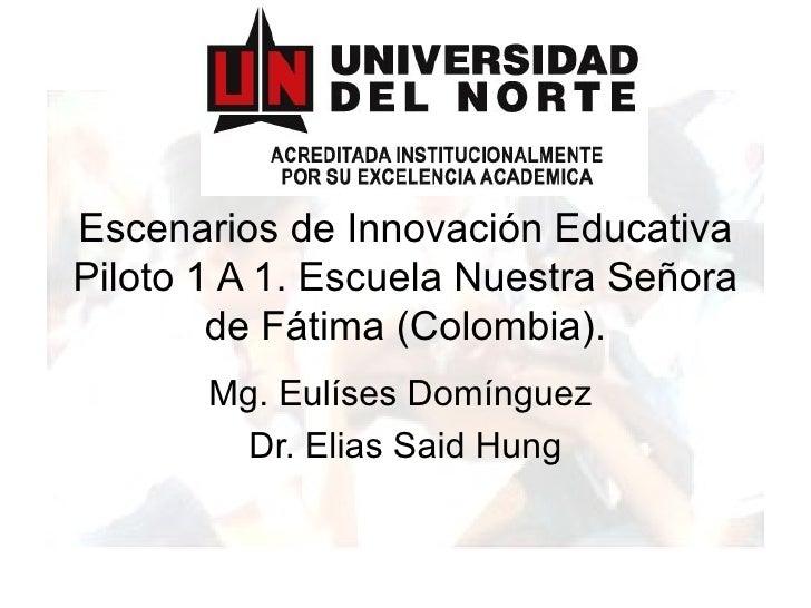 Escenarios de Innovación Educativa Piloto 1 A 1. Escuela Nuestra Señora de Fátima (Colombia). Mg. Eulíses Domínguez  Dr. E...