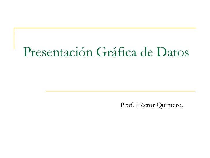 Presentación Gráfica de Datos Prof. Héctor Quintero.
