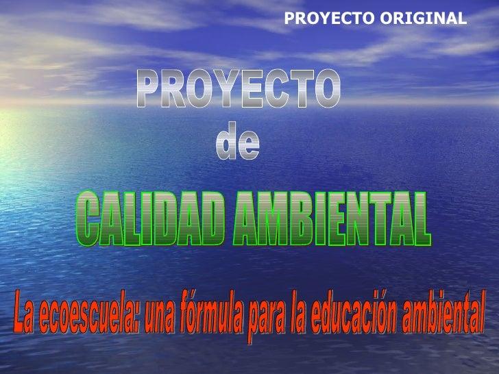 PROYECTO de CALIDAD AMBIENTAL PROYECTO ORIGINAL La ecoescuela: una fórmula para la educación ambiental