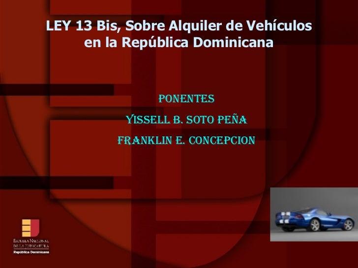 LEY 13 Bis, Sobre Alquiler de Vehículos en la República Dominicana <ul><ul><li>PONENTES </li></ul></ul><ul><ul><li>YISSELL...