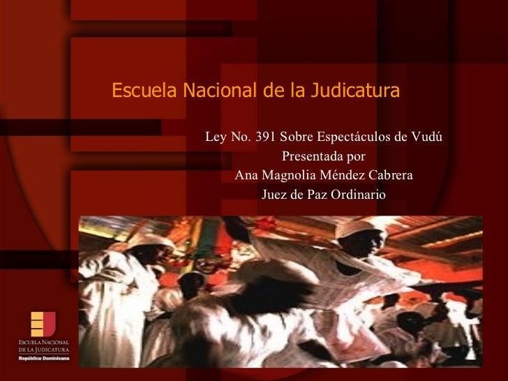 Escuela Nacional de la Judicatura <ul><li>Ley No. 391 Sobre Espectáculos de Vudú </li></ul><ul><li>Presentada por </li></u...