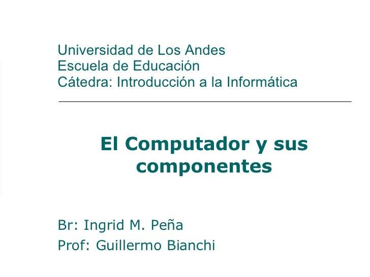 Universidad de Los Andes Escuela de Educación Cátedra: Introducción a la Informática El Computador y sus componentes Br: I...