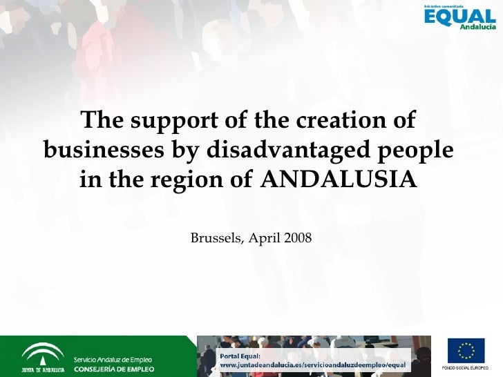 Brussels,  April 2008 The support of the creation of businesses by disadvantaged people in the region of ANDALUSIA